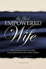 The God Empowered Wife: How Strong Women Can Help Their Husbands Become Godly Leaders
