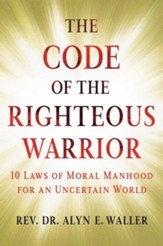 Code of the Righteous Warrior: 10 Laws of Moral Manhood for an Uncertain World