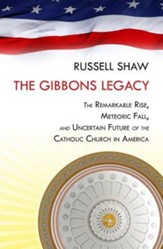 The Gibbons Legacy: The  Remarkable Rise, Meteoric Fall, and Uncertain Future of Catholicism in America