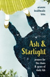 Ash and Starlight: Prayers for the Chaos and Grace of Daily Life