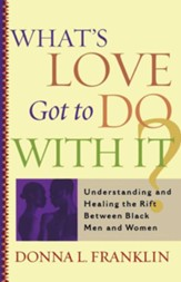 What's Love Got to Do with It?: Understanding and Healing the Rift Between Black Men and WomenTouchstone Edition