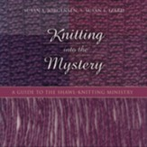 Knitting Into the Mystery: A Guide to the Shawl-Knitting Ministry