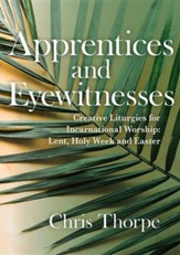 Witnesses and Apprentices: Creative Liturgies for Incarnational Worship: Lent, Holy Week and Easter