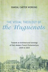 The Visual Theology of the Huguenots: Towards an Architectural Iconology of Early Modern French Protestantism, 1535 to 1623