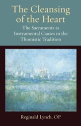 The Cleansing of the Heart: The Sacraments as Instrumental Causes in the Thomistic Tradition