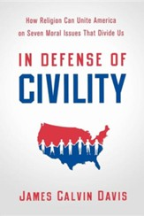 In Defense of Civility: How Religion Can Unite America on the Seven Moral Issues that Divide Us