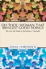Oh Thou Woman That Bringest Good Tidings: The Life and Work of Katharine C. Bushnell