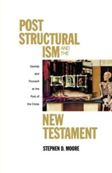 Poststructuralism and the New Testament: Derrida and Foucault at the Foot of the Cross