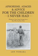 Aphorisms, Adages & Advice for the Children I Never Had: Wisdom in Time-Tested Sayings from a Man Who Has Been There