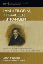 I Am a Pilgrim, a Traveler, a Stranger: Exploring the Life and Mind of the First American Missionary to the Middle East, the Rev. Pliny Fisk (1792–1825)