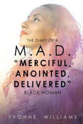 The Diary of A M.A.D. Merciful, Anointed, Delivered Black Woman