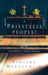 A Priestless People: A New Vision for the Catholic Priesthood