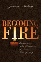 Becoming Fire: Experience the Presence of Jesus Every Day