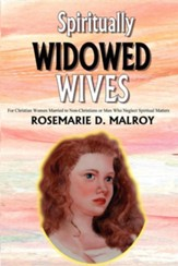 Spiritually Widowed Wives: For Christian Women Married to Non-Christians or Men Who Neglect Spiritual Matters