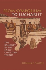 From Symposium to Eucharist: Banquets in the Early Christian World