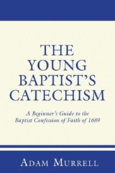 The Young Baptist's Catechism: A Beginner's Guide to the Baptist Confession of Faith of 1689