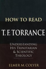 How to Read T. F. Torrance: Understanding His Trinitarian & Scientific Theology