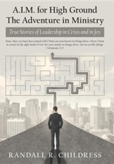 A.I.M. for High Ground: the Adventure in Ministry: True Stories of Leadership in Crisis and in Joy