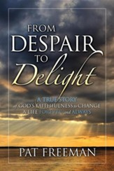 From Despair to Delight: A True Story of God's Faithfulness to Change a Life Forever and Always
