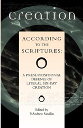 Creation According to the Scriptures: A Presuppositional Defense of Literal, Six-Day Creation