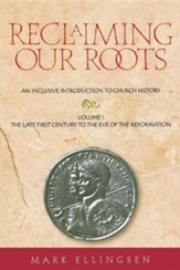 Reclaiming Our Roots, Volume 1: The Late First Century to the Eve of the Reformation