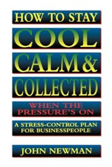 How to Stay Cool, Calm & Collected When the Pressure's on: A Stress-Control Plan for Business People