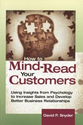 How to Mind-Read Your Customers: Using Insights from Psychology to Increase Sales and Develop Better Business Relationships, Edition 0002