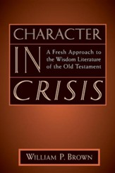 Character in Crisis: A Fresh Approach to the Wisdom  Literature of the Old Testament