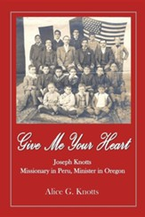 Give Me Your Heart: Joseph Knotts, Missionary in Peru, Minister in Oregon