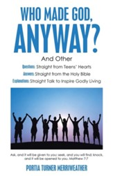 Who Made God, Anyway?: And Other Questions: Straight from Teens' Hearts Answers: Straight from the Holy Bible Explanations: Straight Talk to