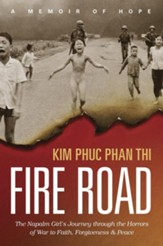 Fire Road: The Napalm Girl's Journey through the Horrors of War to Faith, Forgiveness, and Peace, Hardcover