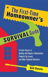 The First-Time Homeowner's Survival Guide: A Crash Course in Dealing with Repairs, Renovations, Property Tax Issues, and Other Potential Disasters