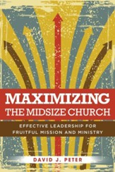 Maximizing the Midsize Church: Effective Leadership for Fruitful Mission and Ministry