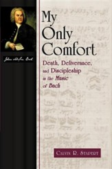 My Only Comfort: Death, Deliverance, and Discipleship in the Music of Bach