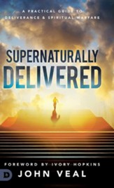 Supernaturally Delivered: A Practical Guide to Deliverance & Spiritual Warfare