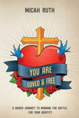 You Are Loved & Free: A Guided Journey to Winning the Battle for Your Identity