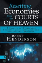 Resetting Economies from the Courts of Heaven: 5 Secrets to Overcoming Economic Crisis and Unlocking Supernatural Provision
