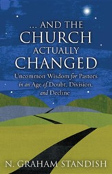 . . . And the Church Actually Changed: Uncommon Wisdom for Pastors in an Age of Doubt, Division, and Decline
