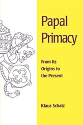 Papal Primacy: Its Story from the Beginning to the  Present