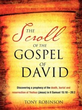The Scroll Of The Gospel Of David: Discovering A Prophecy Of The Death, Burial And Resurrection Of Yeshua (Jesus) In Ii Samuel 15:10 - 20:2