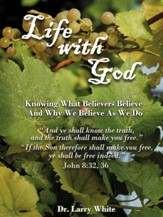Life With God: Knowing What Believers Believe And Why We Believe As We Do