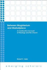 Between Magisterium and Marketplace: A Constructive Account of Theology and the Church
