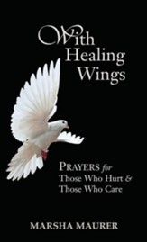 With Healing Wings: Prayers for Those Who Hurt & Those Who Care