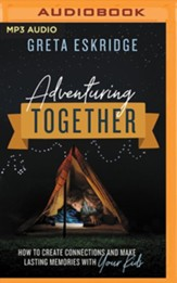 Adventuring Together: How to Create Connections and Make Lasting Memories with Your Kids - unabridged audiobook on MP3-CD
