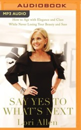 Say Yes to What's Next: How to Age with Elegance and Class While Never Losing Your Beauty and Sass! - unabridged audiobook on MP3-CD