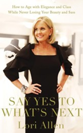 Say Yes to What's Next: How to Age with Elegance and Class While Never Losing Your Beauty and Sass! - unabridged audiobook on CD