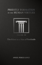 Priestly Formation in the Human Virtues: Volume 3 - The Priest as a Man of Fortitude