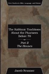 The Rabbinic Traditions about the Pharisees Before 70, Part II