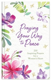 Praying Your Way to Peace: 200 Inspiring Prayers for a Woman's Heart