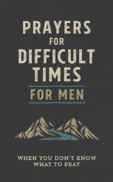 Prayers for Difficult Times for Men: When You Don't Know What to Pray